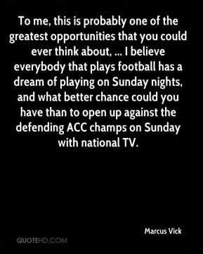 To me, this is probably one of the greatest opportunities that you could ever think about, ... I believe everybody that plays football has a dream of playing on Sunday nights, and what better chance could you have than to open up against the defending ACC champs on Sunday with national TV.