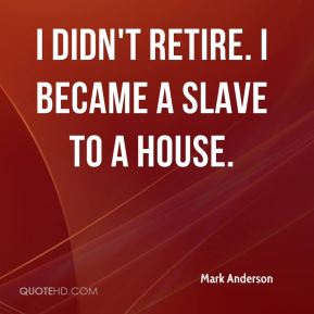 I didn't retire. I became a slave to a house.