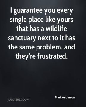 I guarantee you every single place like yours that has a wildlife sanctuary next to it has the same problem, and they're frustrated.