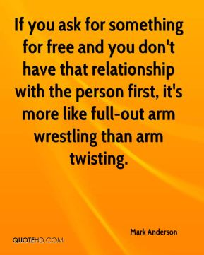 If you ask for something for free and you don't have that relationship with the person first, it's more like full-out arm wrestling than arm twisting.