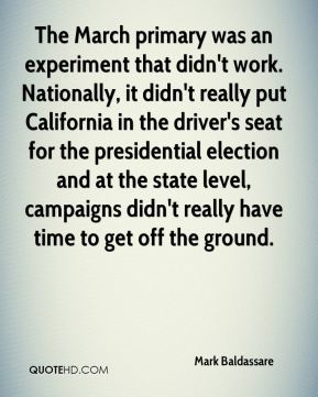 Mark Baldassare  - The March primary was an experiment that didn't work. Nationally, it didn't really put California in the driver's seat for the presidential election and at the state level, campaigns didn't really have time to get off the ground.