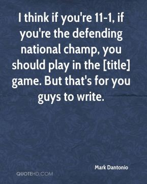 I think if you're 11-1, if you're the defending national champ, you should play in the [title] game. But that's for you guys to write.