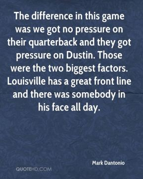 The difference in this game was we got no pressure on their quarterback and they got pressure on Dustin. Those were the two biggest factors. Louisville has a great front line and there was somebody in his face all day.