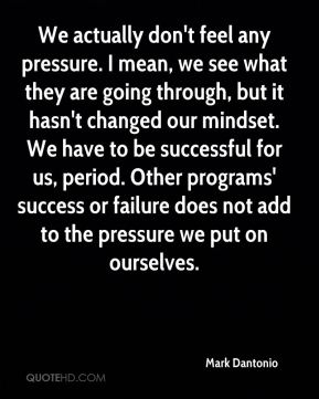 We actually don't feel any pressure. I mean, we see what they are going through, but it hasn't changed our mindset. We have to be successful for us, period. Other programs' success or failure does not add to the pressure we put on ourselves.