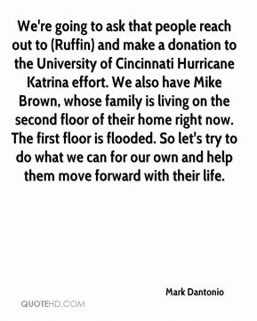 Mark Dantonio  - We're going to ask that people reach out to (Ruffin) and make a donation to the University of Cincinnati Hurricane Katrina effort. We also have Mike Brown, whose family is living on the second floor of their home right now. The first floor is flooded. So let's try to do what we can for our own and help them move forward with their life.