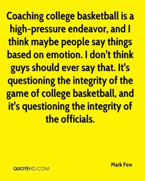 Mark Few  - Coaching college basketball is a high-pressure endeavor, and I think maybe people say things based on emotion. I don't think guys should ever say that. It's questioning the integrity of the game of college basketball, and it's questioning the integrity of the officials.