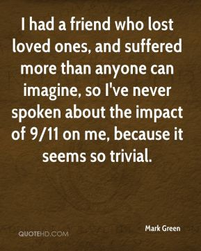 I had a friend who lost loved ones, and suffered more than anyone can imagine, so I've never spoken about the impact of 9/11 on me, because it seems so trivial.