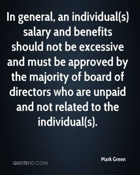 Mark Green  - In general, an individual(s) salary and benefits should not be excessive and must be approved by the majority of board of directors who are unpaid and not related to the individual(s).