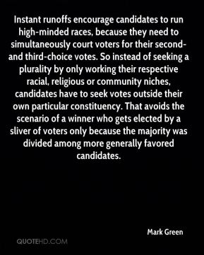 Mark Green  - Instant runoffs encourage candidates to run high-minded races, because they need to simultaneously court voters for their second- and third-choice votes. So instead of seeking a plurality by only working their respective racial, religious or community niches, candidates have to seek votes outside their own particular constituency. That avoids the scenario of a winner who gets elected by a sliver of voters only because the majority was divided among more generally favored candidates.