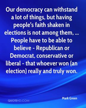 Our democracy can withstand a lot of things, but having people's faith shaken in elections is not among them, ... People have to be able to believe - Republican or Democrat, conservative or liberal - that whoever won (an election) really and truly won.