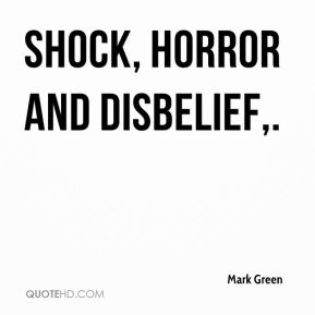 Mark Green  - Shock, horror and disbelief.