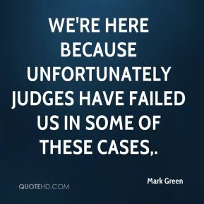 Mark Green  - We're here because unfortunately judges have failed us in some of these cases.