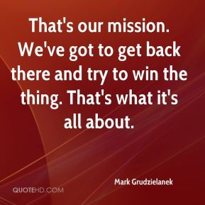 That's our mission. We've got to get back there and try to win the thing. That's what it's all about.