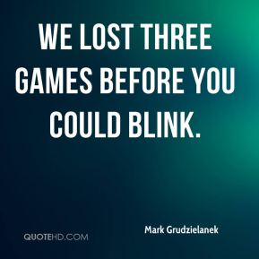 We lost three games before you could blink.