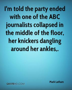 I'm told the party ended with one of the ABC journalists collapsed in the middle of the floor, her knickers dangling around her ankles.