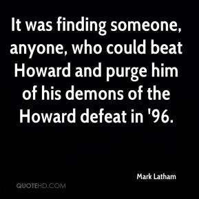 It was finding someone, anyone, who could beat Howard and purge him of his demons of the Howard defeat in '96.