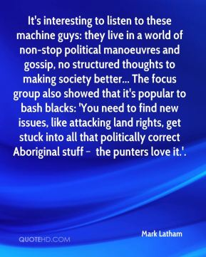 It's interesting to listen to these machine guys: they live in a world of non-stop political manoeuvres and gossip, no structured thoughts to making society better... The focus group also showed that it's popular to bash blacks: 'You need to find new issues, like attacking land rights, get stuck into all that politically correct Aboriginal stuff – the punters love it.'.