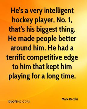 He's a very intelligent hockey player, No. 1, that's his biggest thing. He made people better around him. He had a terrific competitive edge to him that kept him playing for a long time.