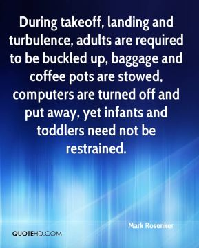Mark Rosenker  - During takeoff, landing and turbulence, adults are required to be buckled up, baggage and coffee pots are stowed, computers are turned off and put away, yet infants and toddlers need not be restrained.