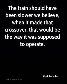 The train should have been slower we believe, when it made that crossover, that would be the way it was supposed to operate.