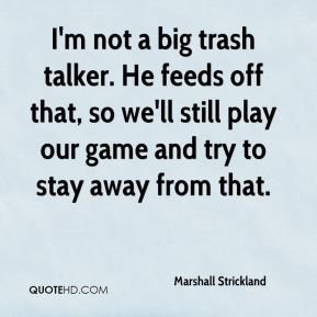 Marshall Strickland  - I'm not a big trash talker. He feeds off that, so we'll still play our game and try to stay away from that.