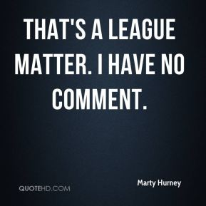 Marty Hurney  - That's a league matter. I have no comment.