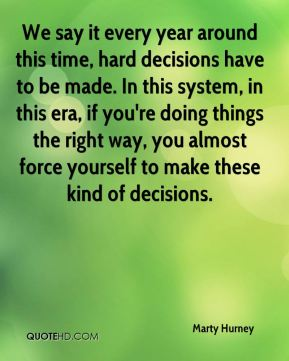 Marty Hurney  - We say it every year around this time, hard decisions have to be made. In this system, in this era, if you're doing things the right way, you almost force yourself to make these kind of decisions.