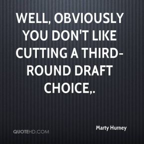 Marty Hurney  - Well, obviously you don't like cutting a third-round draft choice.