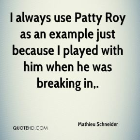 Mathieu Schneider  - I always use Patty Roy as an example just because I played with him when he was breaking in.