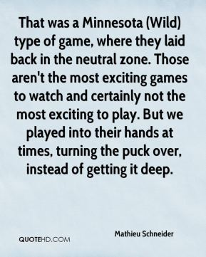 Mathieu Schneider  - That was a Minnesota (Wild) type of game, where they laid back in the neutral zone. Those aren't the most exciting games to watch and certainly not the most exciting to play. But we played into their hands at times, turning the puck over, instead of getting it deep.
