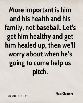 Matt Clement  - More important is him and his health and his family, not baseball. Let's get him healthy and get him healed up, then we'll worry about when he's going to come help us pitch.