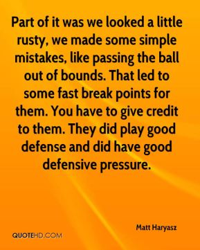 Matt Haryasz  - Part of it was we looked a little rusty, we made some simple mistakes, like passing the ball out of bounds. That led to some fast break points for them. You have to give credit to them. They did play good defense and did have good defensive pressure.