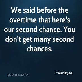 Matt Haryasz  - We said before the overtime that here's our second chance. You don't get many second chances.
