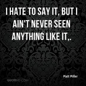 Matt Miller  - I hate to say it, but I ain't never seen anything like it.