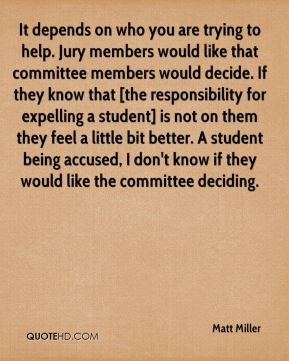 Matt Miller  - It depends on who you are trying to help. Jury members would like that committee members would decide. If they know that [the responsibility for expelling a student] is not on them they feel a little bit better. A student being accused, I don't know if they would like the committee deciding.
