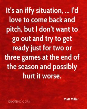 Matt Miller  - It's an iffy situation, ... I'd love to come back and pitch, but I don't want to go out and try to get ready just for two or three games at the end of the season and possibly hurt it worse.