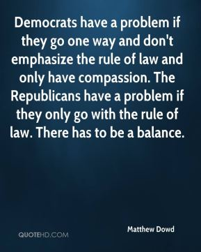 Matthew Dowd  - Democrats have a problem if they go one way and don't emphasize the rule of law and only have compassion. The Republicans have a problem if they only go with the rule of law. There has to be a balance.