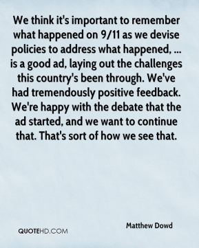 Matthew Dowd  - We think it's important to remember what happened on 9/11 as we devise policies to address what happened, ... is a good ad, laying out the challenges this country's been through. We've had tremendously positive feedback. We're happy with the debate that the ad started, and we want to continue that. That's sort of how we see that.