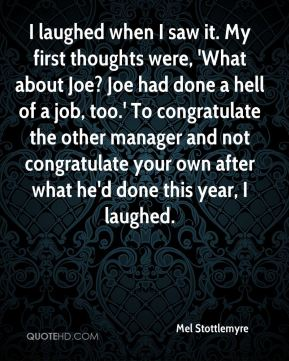 Mel Stottlemyre  - I laughed when I saw it. My first thoughts were, 'What about Joe? Joe had done a hell of a job, too.' To congratulate the other manager and not congratulate your own after what he'd done this year, I laughed.