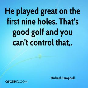 He played great on the first nine holes. That's good golf and you can't control that.
