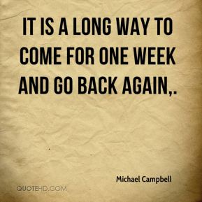 Michael Campbell  - It is a long way to come for one week and go back again.