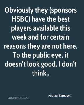 Michael Campbell  - Obviously they (sponsors HSBC) have the best players available this week and for certain reasons they are not here. To the public eye, it doesn't look good, I don't think.