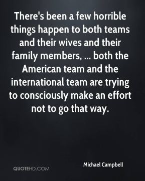 Michael Campbell  - There's been a few horrible things happen to both teams and their wives and their family members, ... both the American team and the international team are trying to consciously make an effort not to go that way.