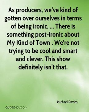 Michael Davies  - As producers, we've kind of gotten over ourselves in terms of being ironic, ... There is something post-ironic about My Kind of Town . We're not trying to be cool and smart and clever. This show definitely isn't that.