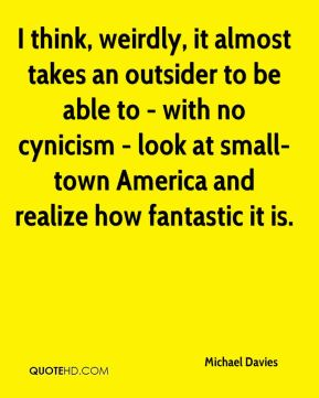 Michael Davies  - I think, weirdly, it almost takes an outsider to be able to - with no cynicism - look at small-town America and realize how fantastic it is.