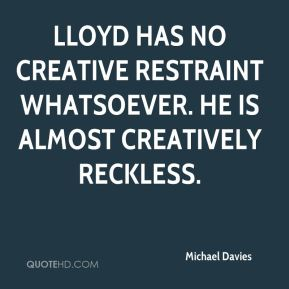 Lloyd has no creative restraint whatsoever. He is almost creatively reckless.