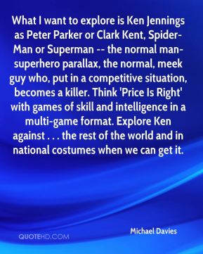 Michael Davies  - What I want to explore is Ken Jennings as Peter Parker or Clark Kent, Spider-Man or Superman -- the normal man-superhero parallax, the normal, meek guy who, put in a competitive situation, becomes a killer. Think 'Price Is Right' with games of skill and intelligence in a multi-game format. Explore Ken against . . . the rest of the world and in national costumes when we can get it.