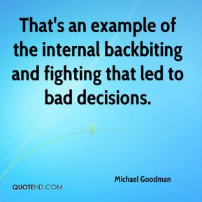 Michael Goodman  - That's an example of the internal backbiting and fighting that led to bad decisions.