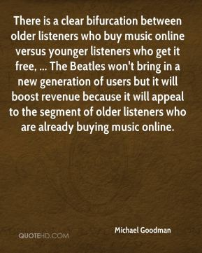 Michael Goodman  - There is a clear bifurcation between older listeners who buy music online versus younger listeners who get it free, ... The Beatles won't bring in a new generation of users but it will boost revenue because it will appeal to the segment of older listeners who are already buying music online.