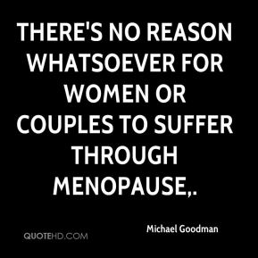 Michael Goodman  - There's no reason whatsoever for women or couples to suffer through menopause.